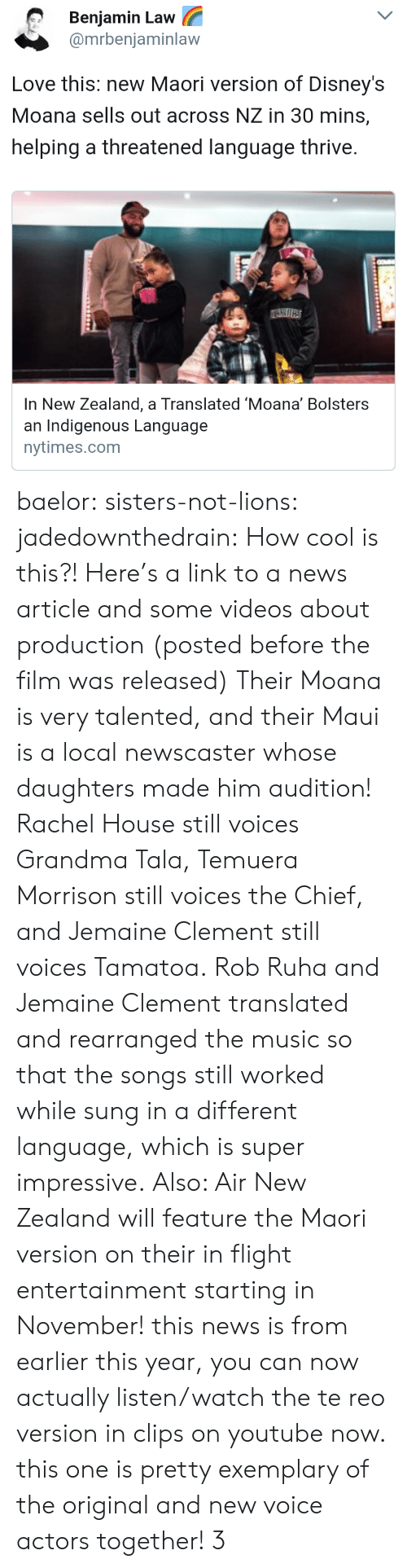 indigenous: Benjamin Law  @mrbeniaminlaw  Love this: new Maori version of Disney's  Moana sells out across NZ in 30 mins,  helping a threatened language thrive.  In New Zealand, a Translated 'Moana' Bolsters  an Indigenous Language  nytimes.com baelor: sisters-not-lions:  jadedownthedrain: How cool is this?! Here's a link to a news article and some videos about production (posted before the film was released) Their Moana is very talented, and their Maui is a local newscaster whose daughters made him audition! Rachel House still voices Grandma Tala, Temuera Morrison still voices the Chief, and Jemaine Clement still voices Tamatoa. Rob Ruha and Jemaine Clement translated and rearranged the music so that the songs still worked while sung in a different language, which is super impressive. Also: Air New Zealand will feature the Maori version on their in flight entertainment starting in November!  this news is from earlier this year, you can now actually listen/watch the te reo version in clips on youtube now. this one is pretty exemplary of the original and new voice actors together! 3