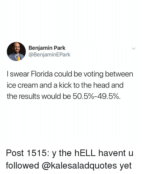 Head, Memes, and Florida: Benjamin Park  @BenjaminEPark  I swear Florida could be voting between  ice cream and a kick to the head and  the results would be 50.5%-49.5%. Post 1515: y the hELL havent u followed @kalesaladquotes yet