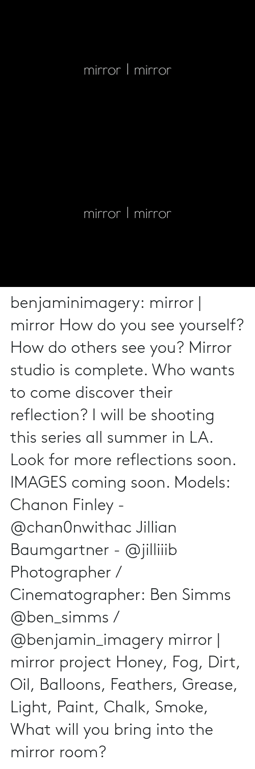 cinematographer: benjaminimagery:  mirror | mirror How do you see yourself? How do others see you? Mirror studio is complete. Who wants to come discover their reflection? I will be shooting this series all summer in LA. Look for more reflections soon.  IMAGES coming soon.   Models:  Chanon Finley - @chan0nwithac Jillian Baumgartner - @jilliiib Photographer / Cinematographer: Ben Simms @ben_simms / @benjamin_imagery  mirror | mirror project  Honey, Fog, Dirt, Oil, Balloons, Feathers, Grease, Light, Paint, Chalk, Smoke, What will you bring into the mirror room?
