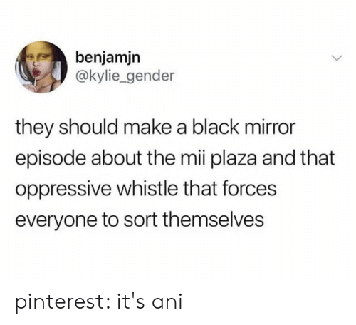kylie: benjamjn  @kylie_gender  they should make a black mirror  episode about the mii plaza and that  oppressive whistle that forces  everyone to sort themselves pinterest: it's ani