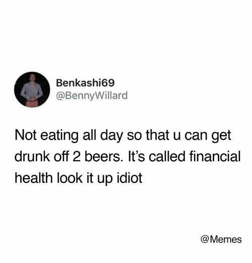Drunk, Memes, and Humans of Tumblr: Benkashi69  @BennyWillard  Not eating all day so that u can get  drunk off 2 beers. It's called financial  health look it up idiot  @Memes