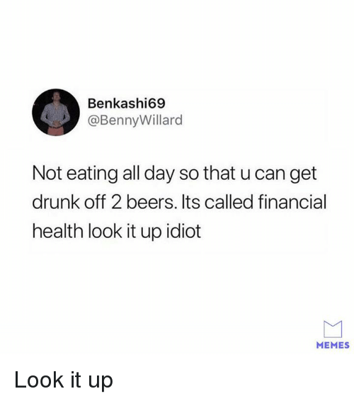 Dank, Drunk, and Memes: Benkashi69  @BennyWillard  Not eating all day so that u can get  drunk off 2 beers. Its called financial  health look it up idiot  MEMES Look it up
