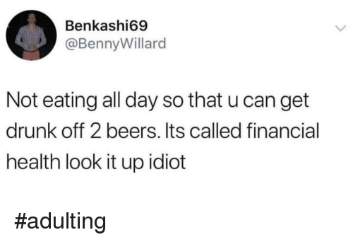 Drunk, Idiot, and Can: Benkashi69  @BennyWillard  Not eating all day so that u can get  drunk off 2 beers. Its called financial  health look it up idiot #adulting