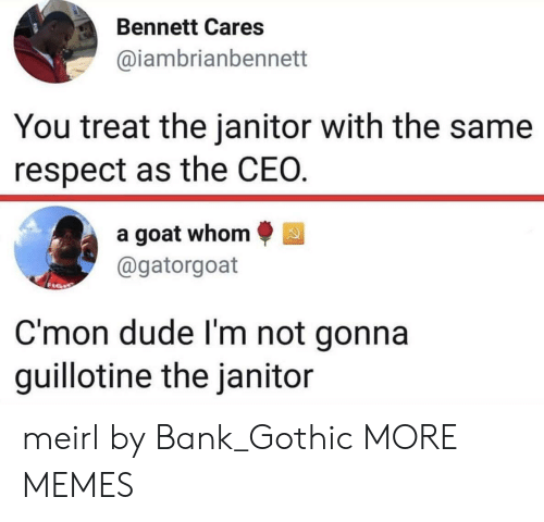 Dank, Dude, and Memes: Bennett Cares  aiambrianbennett  You treat the janitor with the same  respect as the CEO  a goat whom  @gatorgoat  C'mon dude l'm not gonna  guillotine the janitor meirl by Bank_Gothic MORE MEMES