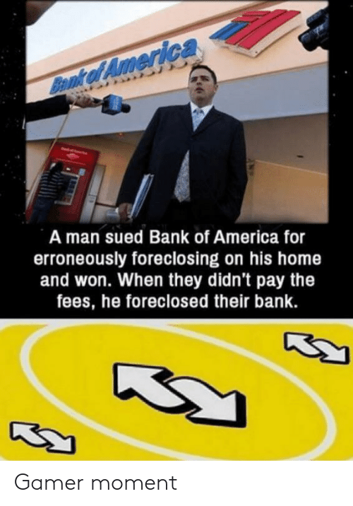 America, Bank, and Bank of America: Bennk of America  A man sued Bank of America for  erroneously foreclosing on his home  and won. When they didn't pay the  fees, he foreclosed their bank. Gamer moment