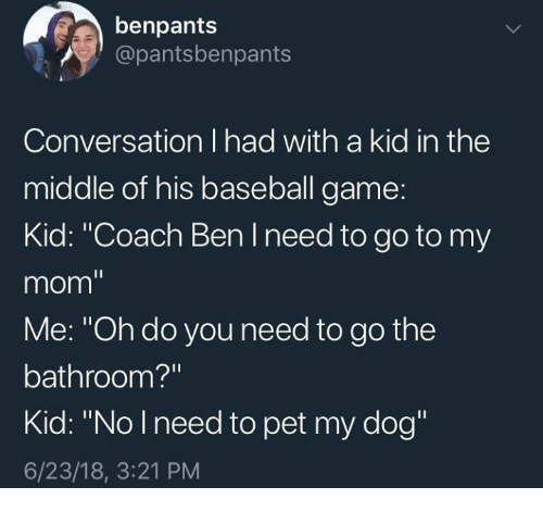 "Baseball, Game, and Mom: benpants  @pantsbenpants  Conversation I had with a kid in thee  middle of his baseball game:  Kid: ""Coach Ben I need to go to my  mom  Me: ""Oh do you need to go the  bathroom?""  Kid: ""No lneed to pet my dog""  6/23/18, 3:21 PM"