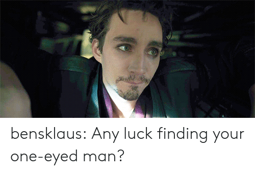 Tumblr, Blog, and Luck: bensklaus: Any luck finding your one-eyed man?