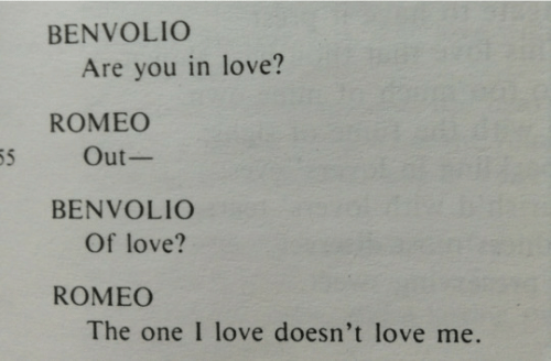Love, One, and Romeo: BENVOLIO  Are you in love?  ROMEO  55  Out-  BENVOLIO  Of love?  ROMEO  The one I love doesn't love me.