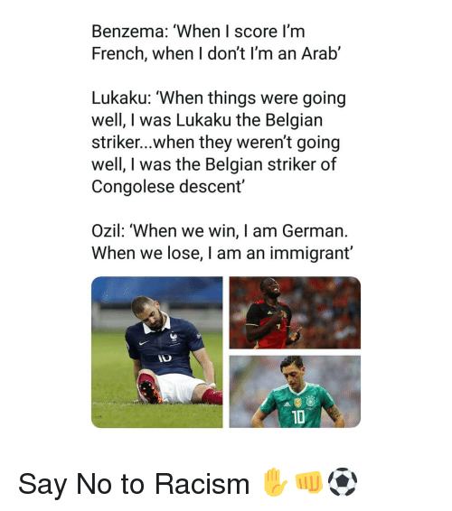 Memes, Racism, and Arab: Benzema: 'When I score I'm  French, when I don't I'm an Arab'  Lukaku: 'When things were going  well, I was Lukaku the Belgian  striker...when they weren't going  well, I was the Belgian striker of  Congolese descent  Ozil: 'When we win, I am German.  When we lose, I am an immigrant'  1D Say No to Racism ✋👊⚽️