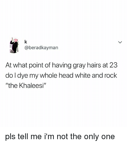 "Head, White, and Relatable: @beradkayman  At what point of having gray hairs at 23  do l dye my whole head white and rock  ""the Khaleesi"" pls tell me i'm not the only one"