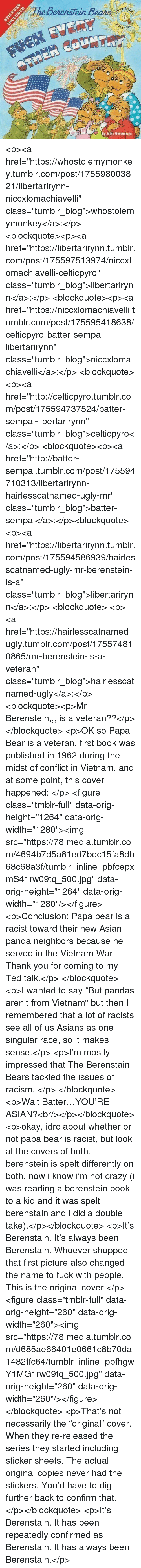 "Asian, Berenstain Bears, and Crazy: BerensTein Bears  ith  By Mike Berenstein <p><a href=""https://whostolemymonkey.tumblr.com/post/175598003821/libertarirynn-niccxlomachiavelli"" class=""tumblr_blog"">whostolemymonkey</a>:</p>  <blockquote><p><a href=""https://libertarirynn.tumblr.com/post/175597513974/niccxlomachiavelli-celticpyro"" class=""tumblr_blog"">libertarirynn</a>:</p>  <blockquote><p><a href=""https://niccxlomachiavelli.tumblr.com/post/175595418638/celticpyro-batter-sempai-libertarirynn"" class=""tumblr_blog"">niccxlomachiavelli</a>:</p>  <blockquote><p><a href=""http://celticpyro.tumblr.com/post/175594737524/batter-sempai-libertarirynn"" class=""tumblr_blog"">celticpyro</a>:</p>  <blockquote><p><a href=""http://batter-sempai.tumblr.com/post/175594710313/libertarirynn-hairlesscatnamed-ugly-mr"" class=""tumblr_blog"">batter-sempai</a>:</p><blockquote> <p><a href=""https://libertarirynn.tumblr.com/post/175594586939/hairlesscatnamed-ugly-mr-berenstein-is-a"" class=""tumblr_blog"">libertarirynn</a>:</p>  <blockquote> <p><a href=""https://hairlesscatnamed-ugly.tumblr.com/post/175574810865/mr-berenstein-is-a-veteran"" class=""tumblr_blog"">hairlesscatnamed-ugly</a>:</p>  <blockquote><p>Mr Berenstein,,, is a veteran??</p></blockquote>  <p>OK so Papa Bear is a veteran, first book was published in 1962 during the midst of conflict in Vietnam, and at some point, this cover happened: </p> <figure class=""tmblr-full"" data-orig-height=""1264"" data-orig-width=""1280""><img src=""https://78.media.tumblr.com/4694b7d5a81ed7bec15fa8db68c68a3f/tumblr_inline_pbfcepxmS41rw09tq_500.jpg"" data-orig-height=""1264"" data-orig-width=""1280""/></figure><p>Conclusion: Papa bear is a racist toward their new Asian panda neighbors because he served in the Vietnam War. Thank you for coming to my Ted talk.</p> </blockquote>  <p>I wanted to say ""But pandas aren't from Vietnam"" but then I remembered that a lot of racists see all of us Asians as one singular race, so it makes sense.</p> <p>I'm mostly impressed that The Berenstain Bears tackled the issues of racism. </p> </blockquote> <p>Wait Batter…YOU'RE ASIAN?<br/></p></blockquote>  <p>okay, idrc about whether or not papa bear is racist, but look at the covers of both. berenstein is spelt differently on both. now i know i'm not crazy (i was reading a berenstein book to a kid and it was spelt berenstain and i did a double take).</p></blockquote>  <p>It's Berenstain. It's always been Berenstain. Whoever shopped that first picture also changed the name to fuck with people. This is the original cover:</p><figure class=""tmblr-full"" data-orig-height=""260"" data-orig-width=""260""><img src=""https://78.media.tumblr.com/d685ae66401e0661c8b70da1482ffc64/tumblr_inline_pbfhgwY1MG1rw09tq_500.jpg"" data-orig-height=""260"" data-orig-width=""260""/></figure></blockquote>  <p>That's not necessarily the ""original"" cover.  When they re-released the series they started including sticker sheets.  The actual original copies never had the stickers.  You'd have to dig further back to confirm that. </p></blockquote>  <p>It's Berenstain. It has been repeatedly confirmed as Berenstain. It has always been Berenstain.</p>"