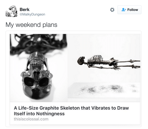 Weekend Plans: Berk  Follow  MalkyDungeon  My weekend plans  A Life-Size Graphite Skeleton that Vibrates to Draw  Itself into Nothingness  thisiscolossal.com