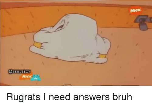 Bruh, Funny, and Rugrats: BERLEEZY  NICK  NICK Rugrats I need answers bruh