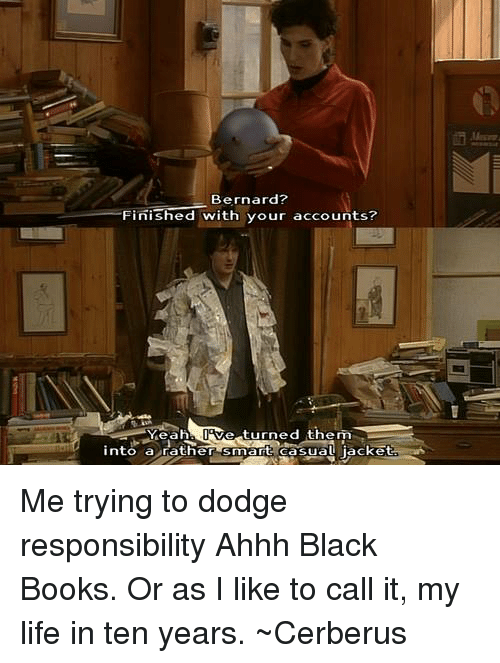 Books, Life, and Memes: Bernard?  Finished with your accounts?  Ve turned them  Yeah  into a rather  smart erasual jacket Me trying to dodge responsibility Ahhh Black Books. Or as I like to call it, my life in ten years. ~Cerberus
