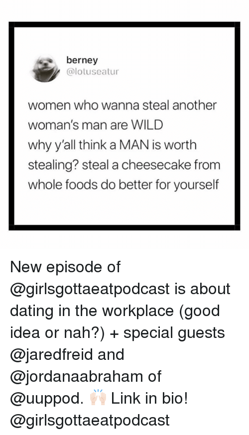 About Dating: berney  @lotuseatur  women who wanna steal another  woman's man are WILD  why y'all think a MAN is worth  stealing? steal a cheesecake from  whole foods do better for yourself New episode of @girlsgottaeatpodcast is about dating in the workplace (good idea or nah?) + special guests @jaredfreid and @jordanaabraham of @uuppod. 🙌🏻 Link in bio! @girlsgottaeatpodcast