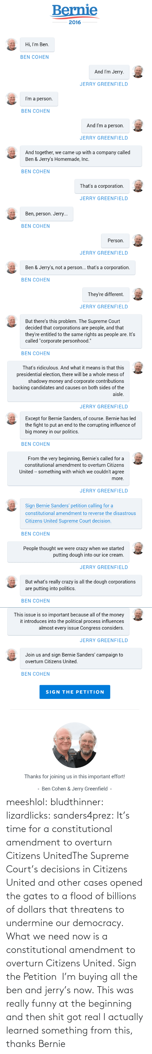 """Shadowy: Bernie  2016  Hi, I'm Ben.  BEN COHEN  And I'm Jerry.  JERRY GREENFIELD  I'm a person.  BEN COHEN  And I'm a person.  JERRY GREENFIELD  And together, we came up with a company called  Ben & Jerry's Homemade, Inc.  BEN COHEN  That's a corporation.  JERRY GREENFIELD   Ben, person. Jerry...  BEN COHEN  Person.  JERRY GREENFIELD  Ben & Jerry's, not a person... that's a corporation.  BEN COHEN  They're different.  JERRY GREENFIELD  But there's this problem. The Supreme Court  decided that corporations are people, and that  they're entitled to the same rights as people are. It's  called """"corporate personhood.""""  BEN COHEN  That's ridiculous. And what it means is that this  presidential election, there will be a whole mess of  shadowy money and corporate contributions  backing candidates and causes on both sides of the  aisle.  JERRY GREENFIELD   Except for Bernie Sanders, of course. Bernie has led  the fight to put an end to the corrupting influence of  big money in our politics.  BEN COHEN  From the very beginning, Bernie's called for a  constitutional amendment to overturn Citizens  United -- something with which we couldn't agree  more.  JERRY GREENFIELD  Sign Bernie Sanders' petition calling for a  constitutional amendment to reverse the disastrous  Citizens United Supreme Court decision.  BEN COHEN  People thought we were crazy when we started  putting dough into our ice cream.  JERRY GREENFIELD  But what's really crazy is all the dough corporations  are putting into politics.  BEN COHEN   This issue is so important because all of the money  it introduces into the political process influences  almost every issue Congress considers.  JERRY GREENFIELD  Join us and sign Bernie Sanders' campaign to  overturn Citizens United.  BEN COHEN  SIGN THE PETITION  Thanks for joining us in this important effort!  Ben Cohen & Jerry Greenfield - meeshlol:  bludthinner:  lizardlicks:  sanders4prez:  It's time for a constitutional amendment to overturn Citizens UnitedThe Supre"""