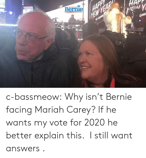 Carey: Bernie c-bassmeow:  Why isn't Bernie facing Mariah Carey? If he wants my vote for 2020 he better explain this.   I still want answers .