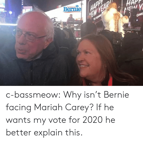 Carey: Bernie c-bassmeow:  Why isn't Bernie facing Mariah Carey? If he wants my vote for 2020 he better explain this.