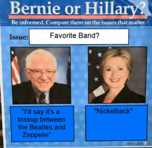 "Favorite Band: Bernie or Hillary?  Be informed. Compare them on the issues that matter.  Favorite Band?  Issue:  ""I'd say it's a  tossup between  the Beatles and  ""Nickelback""  Zeppelin""  ahvteus plas"