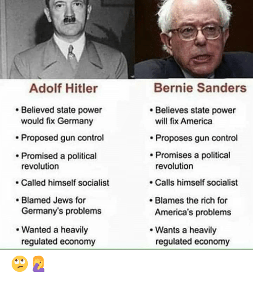 America, Bernie Sanders, and Control: Bernie Sanders  Adolf Hitler  Believes state power  Believed state power  would fix Germany  will fix America  Proposed gun control  Proposes gun control  Promises a political  revolution  Promised a political  revolution  Calls himself socialist  Called himself socialist  Blamed Jews for  Germany's problems  Blames the rich for  America's problems  Wanted a heavily  Wants a heavily  regulated economy  regulated economy 🙄🤦♀️