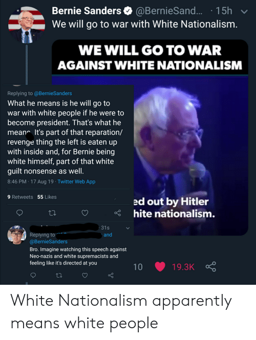 Apparently, Bernie Sanders, and Revenge: Bernie Sanders @BernieSand.. 15h  We will go to war with White Nationalism.  V  WE WILL GO TO WAR  AGAINST WHITE NATIONALISM  Replying to @BernieSanders  What he means is he will go to  war with white people if he were to  become president. That's what he  mean It's part of that reparation/  revenge thing the left is eaten up  with inside and, for Bernie being  white himself, part of that white  guilt nonsense as well.  8:46 PM 17 Aug 19 Twitter Web App  9 Retweets 55 Likes  ed out by Hitler  hite nationalism.  31s  Replying to  @BernieSanders  and  Bro. Imagine watching this speech against  Neo-nazis and white supremacists and  feeling like it's directed at you  19.3K  10 White Nationalism apparently means white people
