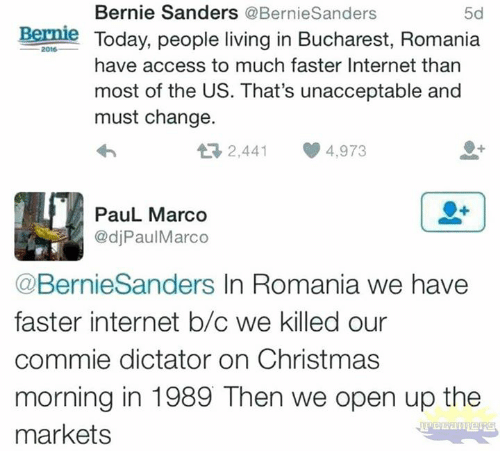 Bernie Sanders: Bernie Sanders @BernieSanders  5d  Bernie Today, people living in Bucharest, Romania  2016  have access to much faster Internet than  most of the US. That's unacceptable and  must change.  2,441 4,973  PauL Marco  @djPaulMarco  @BernieSanders In Romania we have  faster internet b/c we killed our  commie dictator on Christmas  morning in 1989 Then we open up the  markets