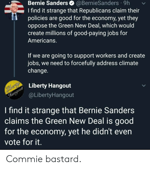 Bernie Sanders, Good, and Jobs: Bernie Sanders  @BernieSanders 9h  I find it strange that Republicans claim their  policies are good for the economy, yet they  oppose the Green New Deal, which would  create millions of good-paying jobs for  Americans.  If we are going to support workers and create  jobs, we need to forcefully address climate  change.  alrarty  Hangout Liberty Hangout  @LibertyHangout  I find it strange that Bernie Sanders  claims the Green New Deal is good  for the economy, yet he didn't even  vote for it. Commie bastard.