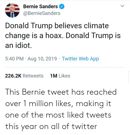 Bernie Sanders, Donald Trump, and Twitter: Bernie Sanders  @BernieSanders  Donald Trump believes climate  change is a hoax. Donald Trump is  an idiot.  5:40 PM Aug 10, 2019 Twitter Web App  1M Likes  226.2K Retweets This Bernie tweet has reached over 1 million likes, making it one of the most liked tweets this year on all of twitter