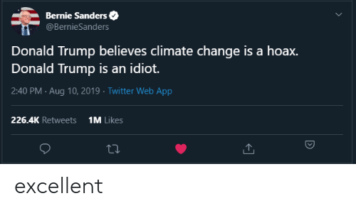 Bernie Sanders, Donald Trump, and Twitter: Bernie Sanders  @BernieSanders  Donald Trump believes climate change is a hoax.  Donald Trump is an idiot.  2:40 PM Aug 10, 2019 Twitter Web App  1M Likes  226.4K Retweets excellent