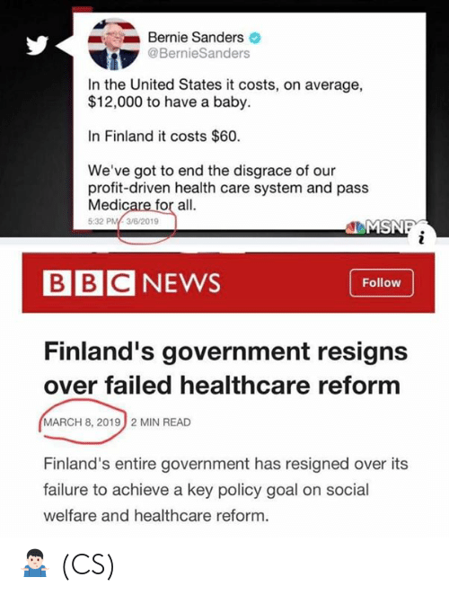 Bernie Sanders: Bernie Sanders  @BernieSanders  In the United States it costs, on average,  $12,000 to have a baby.  In Finland it costs $60.  We've got to end the disgrace of our  profit-driven health care system and pass  Medicare for all.  5:32 PM3/6/2019  EMS  BBCNEWS  Follow  Finland's government resigns  over failed healthcare reform  MARCH 8, 2019  2 MIN READ  Finland's entire government has resigned over its  failure to achieve a key policy goal on social  welfare and healthcare reform. 🤷🏻‍♂️ (CS)