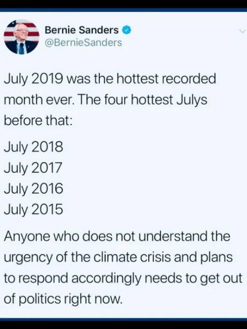Bernie Sanders, Politics, and Bernie: Bernie Sanders  @BernieSanders  July 2019 was the hottest recorded  month ever. The four hottest Julys  before that:  July 2018  July 2017  July 2016  July 2015  Anyone who does not understand the  urgency of the climate crisis and plans  to respond accordingly needs to get out  of politics right now.