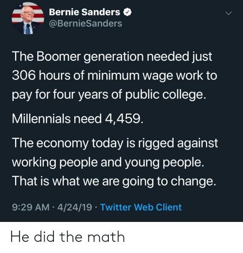 Bernie Sanders: Bernie Sanders  @BernieSanders  The Boomer generation needed just  306 hours of minimum wage work to  pay for four years of public college  Millennials need 4,459  T he economy today is rigged against  working people and young people.  That is what we are going to change  9:29 AM 4/24/19 Twitter Web Client He did the math