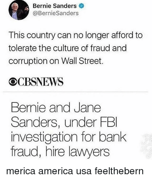 America, Bernie Sanders, and Fbi: Bernie Sanders  @BernieSanders  This country can no longer afford to  tolerate the culture of fraud and  corruption on Wall Street.  OCBSNEWS  Bernie and Jane  Sanders, under FBI  investigation for bank  fraud, hire lawyers merica america usa feelthebern