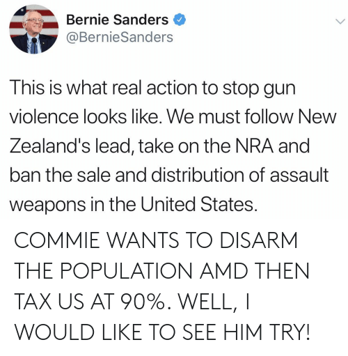 Bernie Sanders, United, and Bernie: Bernie Sanders  @BernieSanders  This is what real action to stop gun  violence looks like. We must follow New  Zealand's lead, take on the NRA and  ban the sale and distribution of assault  weapons in the United States. COMMIE WANTS TO DISARM THE POPULATION AMD THEN TAX US AT 90%. WELL, I WOULD LIKE TO SEE HIM TRY!