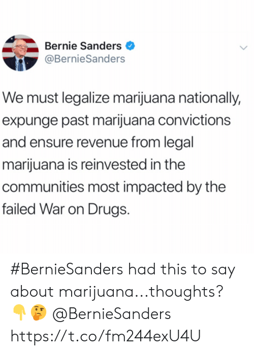 Bernie Sanders: Bernie Sanders  @BernieSanders  We must legalize marijuana nationally,  expunge past marijuana convictions  and ensure revenue from legal  marijuana is reinvested in the  communities most impacted by the  failed War on Drugs #BernieSanders had this to say about marijuana...thoughts? 👇🤔 @BernieSanders https://t.co/fm244exU4U