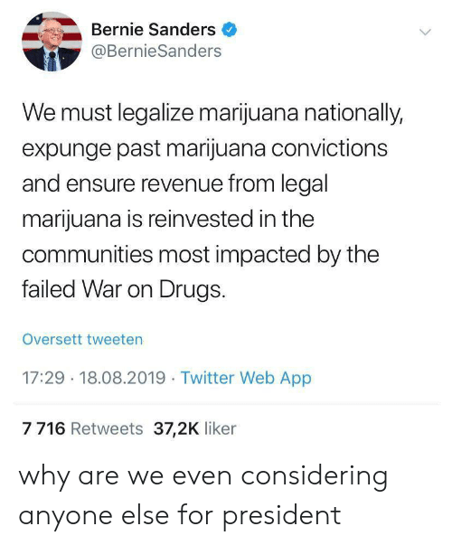 Bernie Sanders: Bernie Sanders  @BernieSanders  We must legalize marijuana nationally,  expunge past marijuana convictions  and ensure revenue from legal  marijuana is reinvested in the  communities most impacted by the  failed War on Drugs.  Oversett tweeten  17:29 18.08.2019 Twitter Web App  7716 Retweets 37,2K liker why are we even considering anyone else for president