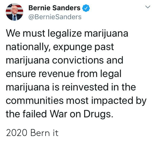 Bernie Sanders, Drugs, and Weed: Bernie Sanders  L.  @BernieSanders  We must legalize marijuana  nationally, expunge past  marijuana convictions and  ensure revenue from legal  marijuana is reinvested in the  communities most impacted by  the failed War on Drugs. 2020 Bern it