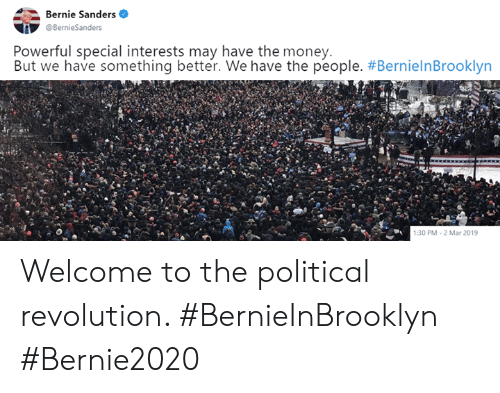 Bernie Sanders: Bernie Sanders  Powerful special interests may have the money.  But we have something better. We have the people. #BernielnBrooklyn  :30 PM-2 Mar 2019 Welcome to the political revolution. #BernieInBrooklyn #Bernie2020