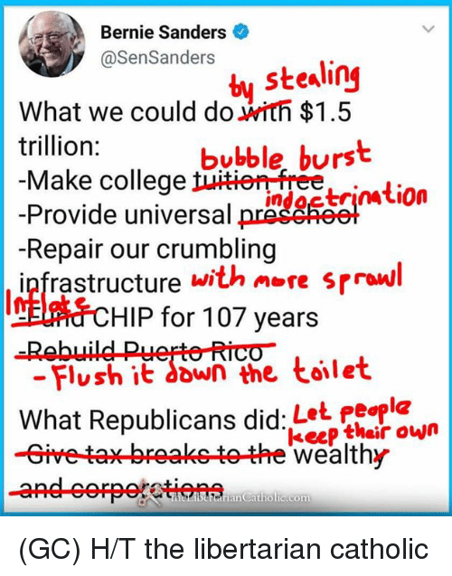 Bernie Sanders, College, and Memes: Bernie Sanders  @senSander., stealing  What we could do with $1.5  trillion:  Make college  bubble, burst  -Provide universal oreimtion  -Repair our crumbling  ipfrastructuret  with ore srrol  ral  Inflats  -Rebuild Puerto Rico-  HIP for 107 years  - Flush it down the toilet  What Republicans did:Let People  -Give tax breaketothe wealthy  keep their own  rran Catholic.com (GC) H/T the libertarian catholic