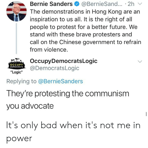 """Bad, Bernie Sanders, and Facepalm: Bernie Sanders  The demonstrations in Hong Kong are an  inspiration to us all. It is the right of all  people to protest for a better future. We  stand with these brave protesters and  call on the Chinese government to refrain  @BernieSand... 2h  from violence.  OccupyDemocratsLogic  @DemocratsLogic  OCCUPY  DEMOCRATS  """"Logic""""  Replying to @BernieSanders  They're protesting the communism  you advocate It's only bad when it's not me in power"""