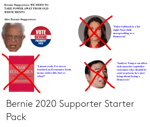 "Bernie 2020: Bernie Supporters: WE NEED TO  TAKE POWER AWAY FROM OLD  WHITE MEN!!!1  Also Bernie Supporters:  ""Tulsi Gabbard is a far  right Nazi shill  VOTE  BERNIE  masqerading as a  Democrat""  PRESIDENT  2020  ""Andrew Yang is an ultra-  rich anarcho capitalist  ""I mean yeah, I've never  BASIC  ECOMICS  touched an Economics book  extremist who should be  sent to prison, he's just  in my entire life, but so  A Citizen suide to Economy  what?""  lying about being a  R  O AND EXPANDED ED  Democrat.""  HOMAS SOWELL Bernie 2020 Supporter Starter Pack"