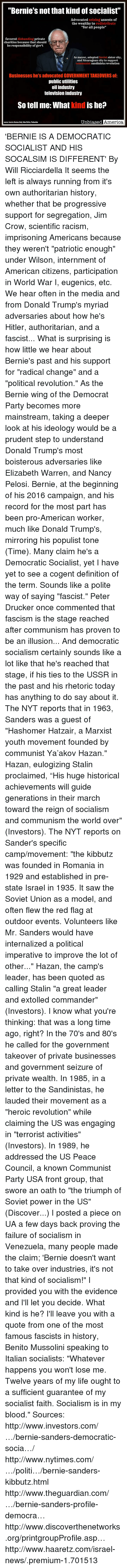 "Stalinator: ""Bernie's not that kind of socialist""  Advocated seizing assests of  the wealthy to redistribute  ""for all people""  favored disbanding private  charities because that should  be responsibility of gov't  As mayor, adopted Soviet sister city,  and Nicaraguan city to support  communist sandinista revolution  Businesses he's advocated GOVERNMENT TAKEOVERS of:  public utilities  oil industry  television industry  So tell me: What kind is he?  Unbiased America  sources lnvestars Business Daily, Yaboo Politics, TheGuardian 'BERNIE IS A DEMOCRATIC SOCIALIST AND HIS SOCALSIM IS DIFFERENT' By Will Ricciardella    It seems the left is always running from it's own authoritarian history, whether that be progressive support for segregation, Jim Crow, scientific racism, imprisoning Americans because they weren't ""patriotic enough"" under Wilson, internment of American citizens, participation in World War I, eugenics, etc.  We hear often in the media and from Donald Trump's myriad adversaries about how he's Hitler, authoritarian, and a fascist...   What is surprising is how little we hear about Bernie's past and his support for ""radical change"" and a ""political revolution.""  As the Bernie wing of the Democrat Party becomes more mainstream, taking a deeper look at his ideology would be a prudent step to understand Donald Trump's most boisterous adversaries like Elizabeth Warren, and Nancy Pelosi.   Bernie, at the beginning of his 2016 campaign, and his record for the most part has been pro-American worker, much like Donald Trump's, mirroring his populist tone (Time). Many claim he's a Democratic Socialist, yet I have yet to see a cogent definition of the term. Sounds like a polite way of saying ""fascist.""   Peter Drucker once commented that fascism is the stage reached after communism has proven to be an illusion... And democratic socialism certainly sounds like a lot like that he's reached that stage, if his ties to the USSR in the past and his rhetoric today has anything to do say about it.   The NYT reports that in 1963, Sanders was a guest of ""Hashomer Hatzair, a Marxist youth movement founded by communist Ya'akov Hazan."" Hazan, eulogizing Stalin proclaimed, ""His huge historical achievements will guide generations in their march toward the reign of socialism and communism the world over"" (Investors).  The NYT reports on Sander's specific camp/movement: ""the kibbutz was founded in Romania in 1929 and established in pre-state Israel in 1935. It saw the Soviet Union as a model, and often flew the red flag at outdoor events. Volunteers like Mr. Sanders would have internalized a political imperative to improve the lot of other...""  Hazan, the camp's leader, has been quoted as calling Stalin ""a great leader and extolled commander"" (Investors).   I know what you're thinking: that was a long time ago, right?  In the 70's and 80's he called for the government takeover of private businesses and government seizure of private wealth.  In 1985, in a letter to the Sandinistas, he lauded their movement as a ""heroic revolution"" while claiming the US was engaging in ""terrorist activities"" (Investors).  In 1989, he addressed the US Peace Council, a known Communist Party USA front group, that swore an oath to ""the triumph of Soviet power in the US"" (Discover...)  I posted a piece on UA a few days back proving the failure of socialism in Venezuela, many people made the claim; 'Bernie doesn't want to take over industries, it's not that kind of socialism!""  I provided you with the evidence and I'll let you decide. What kind is he?  I'll leave you with a quote from one of the most famous fascists in history, Benito Mussolini speaking to Italian socialists:  ""Whatever happens you won't lose me. Twelve years of my life ought to a sufficient guarantee of my socialist faith. Socialism is in my blood.""  Sources:  http://www.investors.com/…/bernie-sanders-democratic-socia…/ http://www.nytimes.com/…/politi…/bernie-sanders-kibbutz.html http://www.theguardian.com/…/bernie-sanders-profile-democra… http://www.discoverthenetworks.org/printgroupProfile.asp… http://www.haaretz.com/israel-news/.premium-1.701513"
