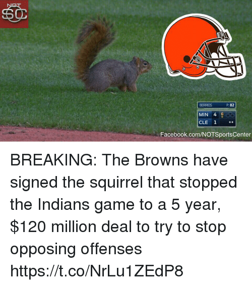 Facebook, Sports, and Browns: BERRIOS  82  MIN 4 6  CLE 1  Facebook.com/NOTSportsCenter BREAKING: The Browns have signed the squirrel that stopped the Indians game to a 5 year, $120 million deal to try to stop opposing offenses https://t.co/NrLu1ZEdP8