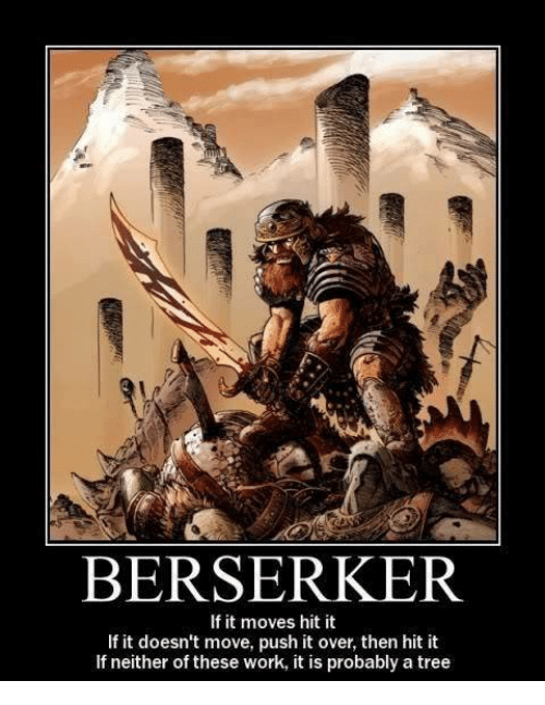 berserker: BERSERKER  If it moves hit it  If it doesn't move, push it over, then hit it  If neither of these work, it is probably a tree