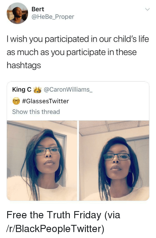 Blackpeopletwitter, Friday, and Life: Bert  @HeBe_Proper  l wish you participated in our child's life  as much as you participate in these  hashtags  King C@CaronWilliams  #GlassesTwitter  Show this thread <p>Free the Truth Friday (via /r/BlackPeopleTwitter)</p>