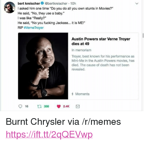 "Austin Powers, Fucking, and Memes: bert kreischer@bertkreischer 10h  asked him one time ""Do you do all you own stunts in Movies?""  He said, No, they use a baby.""  I was like ""Really?""  He said, ""No you fucking Jackass.. it is ME!""  RIP #VerneTroyer  Austin Powers star Verne Troyer  dies at 49  In memoriam  Troyer, best known for his performance as  Mini-Me in the Austin Powers movies, has  died. The cause of death has not been  revealed.  Moments <p>Burnt Chrysler via /r/memes <a href=""https://ift.tt/2qQEVwp"">https://ift.tt/2qQEVwp</a></p>"