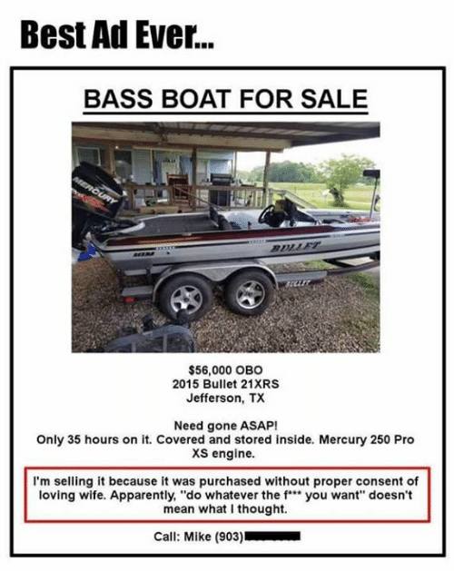"Apparently, Dank, and Best: Best Ad Ever...  BASS BOAT FOR SALE  arr  $56,000 OBO  2015 Bullet 21XRS  Jefferson, TX  Need gone ASAP!  Only 35 hours on it. Covered and stored inside. Mercury 250 Pro  xs engine.  I'm selling it because it was purchased without proper consent of  loving wife. Apparently, ""do whatever the f"" you want"" doesn't  mean what I thought.  Call: Mike (903)"