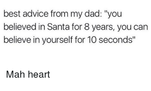"Advice, Dad, and Best: best advice from my dad: ""you  believed in Santa for 8 years, you can  believe in yourself for 10 seconds"" Mah heart"