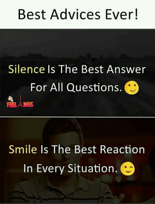 Memes, Best, and Smile: Best Advices Ever!  Silence Is The Best Answer  For All Questions.  NGS  Smile Is The Best Reaction  In Every Situation.