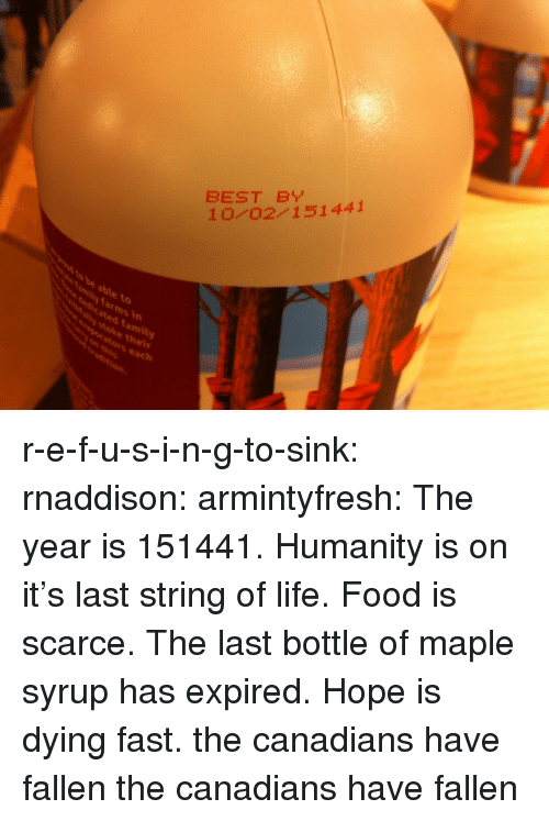 maple: BEST B  10 0211441  to  dicated family  stoke thei  vaporators each  mily farms in r-e-f-u-s-i-n-g-to-sink:  rnaddison:  armintyfresh:  The year is 151441. Humanity is on it's last string of life. Food is scarce. The last bottle of maple syrup has expired. Hope is dying fast.  the canadians have fallen  the canadians have fallen